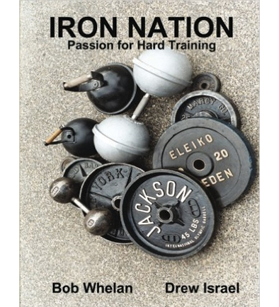 Iron Nation: Passion For Hard Training By Bob Whelan